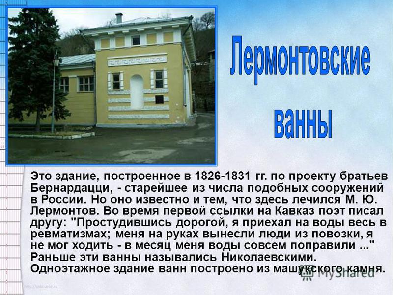 Это здание, построенное в 1826-1831 гг. по проекту братьев Бернардацци, - старейшее из числа подобных сооружений в России. Но оно известно и тем, что здесь лечился М. Ю. Лермонтов. Во время первой ссылки на Кавказ поэт писал другу: