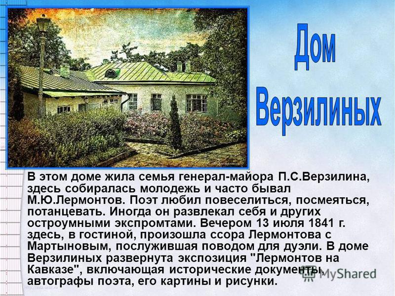 В этом доме жила семья генерал-майора П.С.Верзилина, здесь собиралась молодежь и часто бывал М.Ю.Лермонтов. Поэт любил повеселиться, посмеяться, потанцевать. Иногда он развлекал себя и других остроумными экспромтами. Вечером 13 июля 1841 г. здесь, в