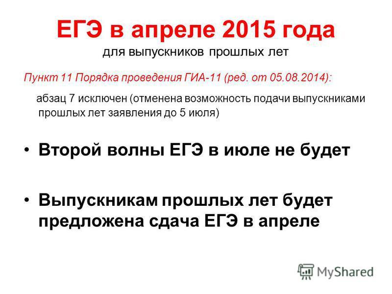 ЕГЭ в апреле 2015 года для выпускников прошлых лет Пункт 11 Порядка проведения ГИА-11 (ред. от 05.08.2014): абзац 7 исключен (отменена возможность подачи выпускниками прошлых лет заявления до 5 июля) Второй волны ЕГЭ в июле не будет Выпускникам прошл