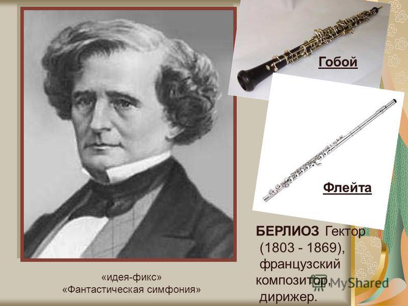 БЕРЛИОЗ Гектор (1803 - 1869), французский композитор, дирижер. Гобой Флейта «идея-фикс» «Фантастическая симфония»