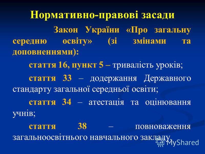 Нормативно-правові засади Закон України «Про загальну середню освіту» (зі змінами та доповненнями): стаття 16, пункт 5 – тривалість уроків; стаття 33 – додержання Державного стандарту загальної середньої освіти; стаття 34 – атестація та оцінювання уч