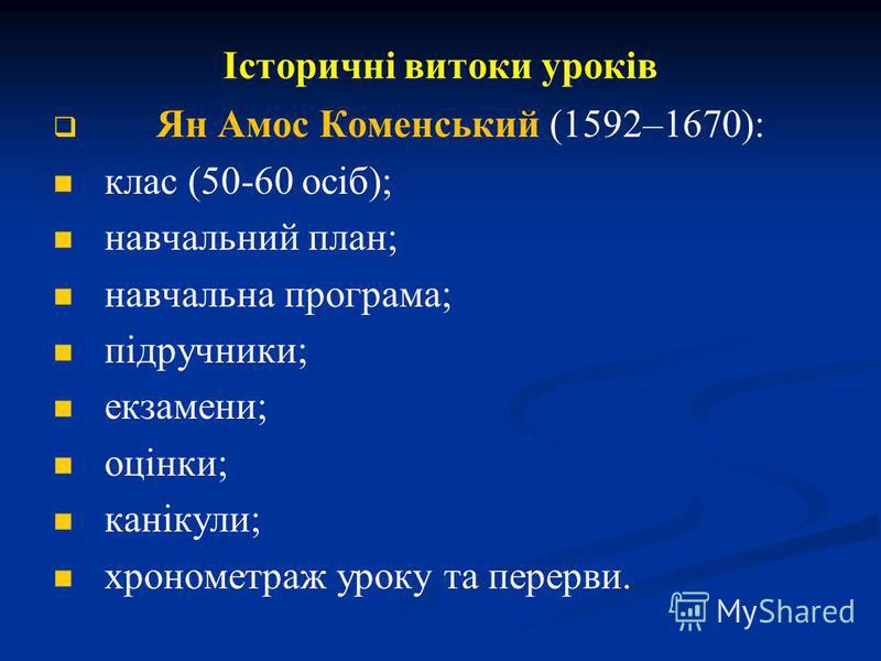 Історичні витоки уроків Ян Амос Коменський (1592–1670): клас (50-60 осіб); навчальний план; навчальна програма; підручники; екзамени; оцінки; канікули; хронометраж уроку та перерви.