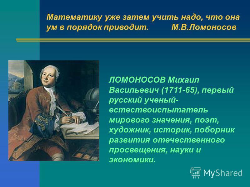 Математику уже затем учить надо, что она ум в порядок приводит.М.В.Ломоносов ЛОМОНОСОВ Михаил Васильевич (1711-65), первый русский ученый- естествоиспытатель мирового значения, поэт, художник, историк, поборник развития отечественного просвещения, на