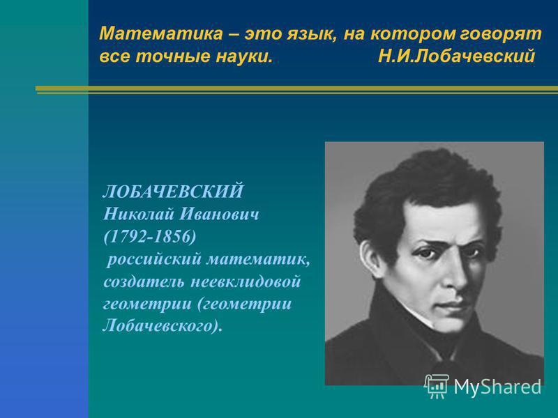 Математика – это язык, на котором говорят все точные науки.Н.И.Лобачевский ЛОБАЧЕВСКИЙ Николай Иванович (1792-1856) российский математик, создатель неевклидовой геометрии (геометрии Лобачевского).