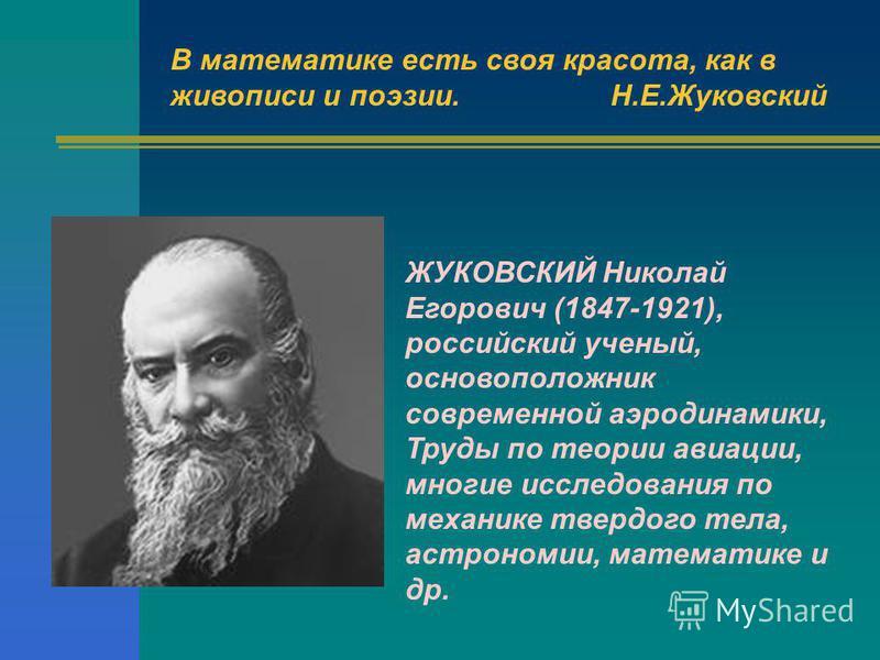 В математике есть своя красота, как в живописи и поэзии.Н.Е.Жуковский ЖУКОВСКИЙ Николай Егорович (1847-1921), российский ученый, основоположник современной аэродинамики, Труды по теории авиации, многие исследования по механике твердого тела, астроном