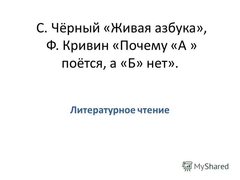 С. Чёрный «Живая азбука», Ф. Кривин «Почему «А » поётся, а «Б» нет». Литературное чтение