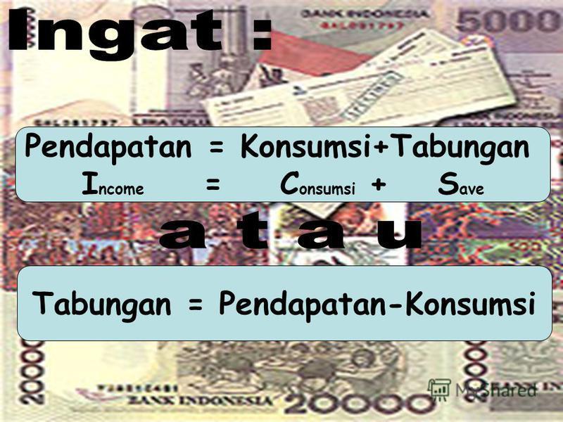 Pendapatan = Konsumsi+Tabungan I ncome =C onsumsi +S ave Tabungan = Pendapatan-Konsumsi