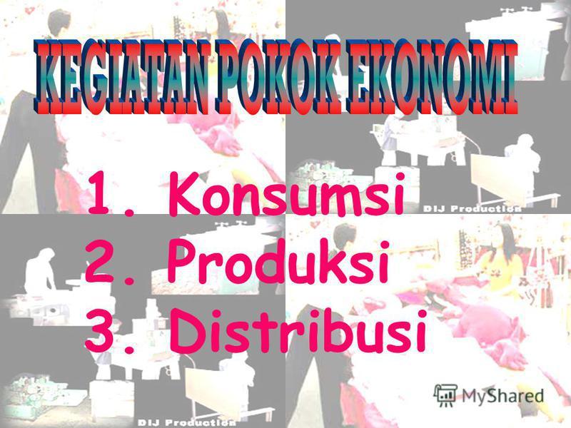 1. Konsumsi 2. Produksi 3. Distribusi