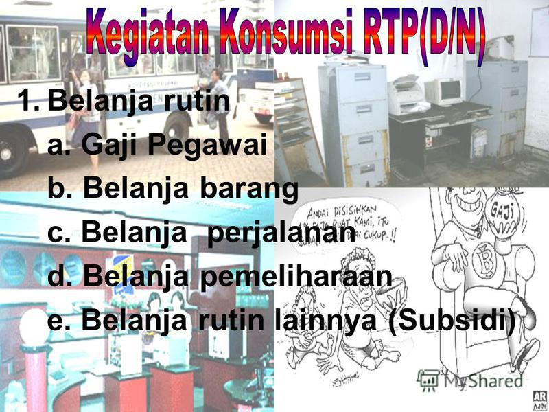 1.Belanja rutin a. Gaji Pegawai b. Belanja barang c. Belanja perjalanan d. Belanja pemeliharaan e. Belanja rutin lainnya (Subsidi)