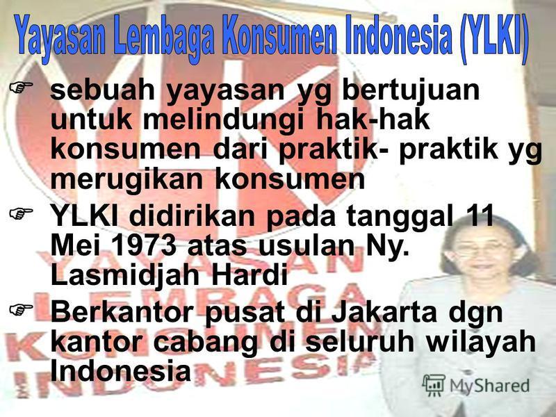 sebuah yayasan yg bertujuan untuk melindungi hak-hak konsumen dari praktik- praktik yg merugikan konsumen YLKI didirikan pada tanggal 11 Mei 1973 atas usulan Ny. Lasmidjah Hardi Berkantor pusat di Jakarta dgn kantor cabang di seluruh wilayah Indonesi