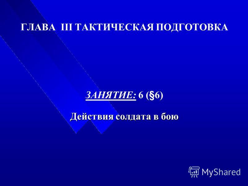 ГЛАВА III ТАКТИЧЕСКАЯ ПОДГОТОВКА ЗАНЯТИЕ: 6 (§6) Действия солдата в бою