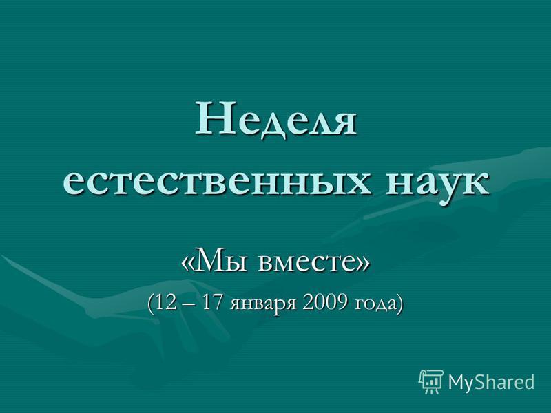 Неделя естественных наук «Мы вместе» (12 – 17 января 2009 года)