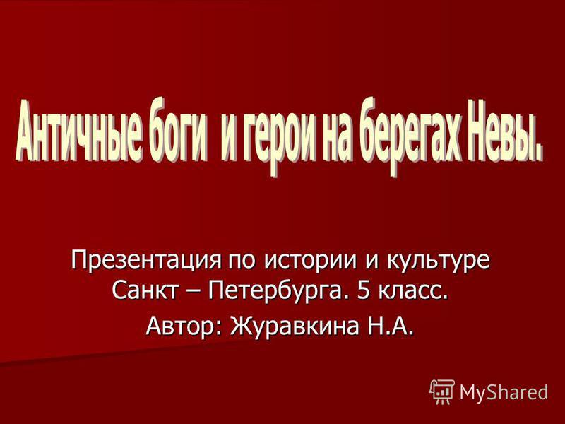 Презентация по истории и культуре Санкт – Петербурга. 5 класс. Автор: Журавкина Н.А.