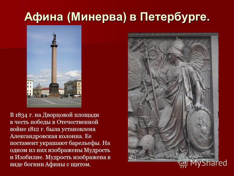 Афина (Минерва) в Петербурге. В 1834 г. на Дворцовой площади в честь победы в Отечественной войне 1812 г. была установлена Александровская колонна. Ее постамент украшают барельефы. На одном из них изображены Мудрость и Изобилие. Мудрость изображена в