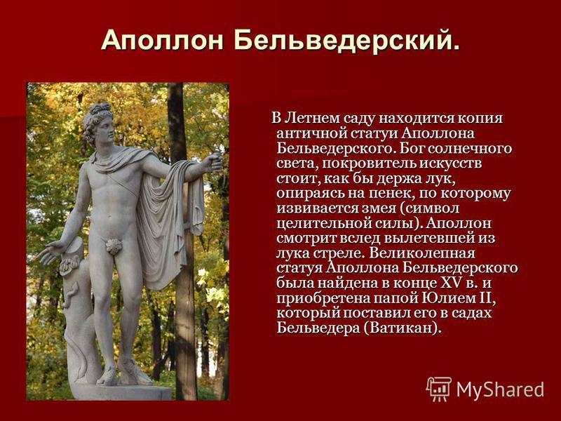 Аполлон Бельведерский. В Летнем саду находится копия античной статуи Аполлона Бельведерского. Бог солнечного света, покровитель искусств стоит, как бы держа лук, опираясь на пенек, по которому извивается змея (символ целительной силы). Аполлон смотри