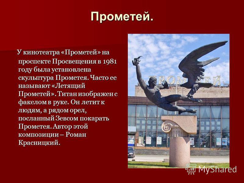 Прометей. У кинотеатра «Прометей» на проспекте Просвещения в 1981 году была установлена скульптура Прометея. Часто ее называют «Летящий Прометей». Титан изображен с факелом в руке. Он летит к людям, а рядом орел, посланный Зевсом покарать Прометея. А