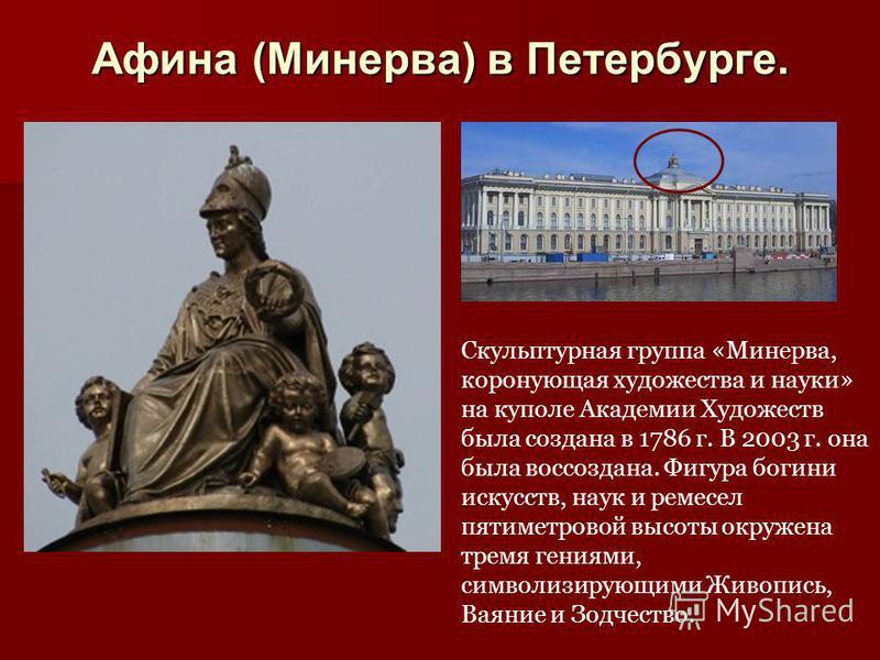 Афина (Минерва) в Петербурге. Скульптурная группа «Минерва, коронующая художества и науки» на куполе Академии Художеств была создана в 1786 г. В 2003 г. она была воссоздана. Фигура богини искусств, наук и ремесел пятиметровой высоты окружена тремя ге