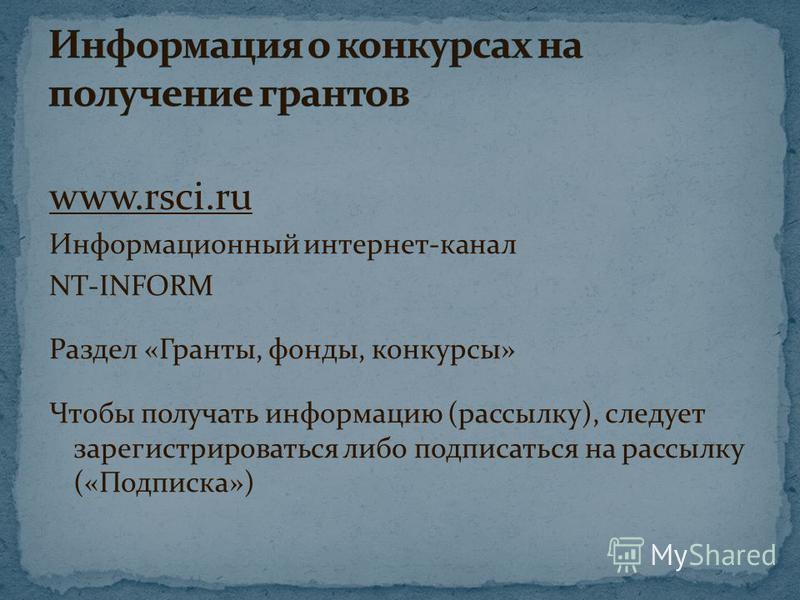 www.rsci.ru Информационный интернет-канал NT-INFORM Раздел «Гранты, фонды, конкурсы» Чтобы получать информацию (рассылку), следует зарегистрироваться либо подписаться на рассылку («Подписка»)
