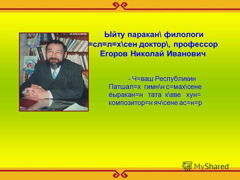Ыйту паракан\ филологи =сл=л=х\сен доктор\, профессор Егоров Николай Иванович - Ч=ваш Республикин Патшал=х гимн\н с=мах\сене ёыракан=н тата к\вве хун= композитор=н яч\сене ас=н=р