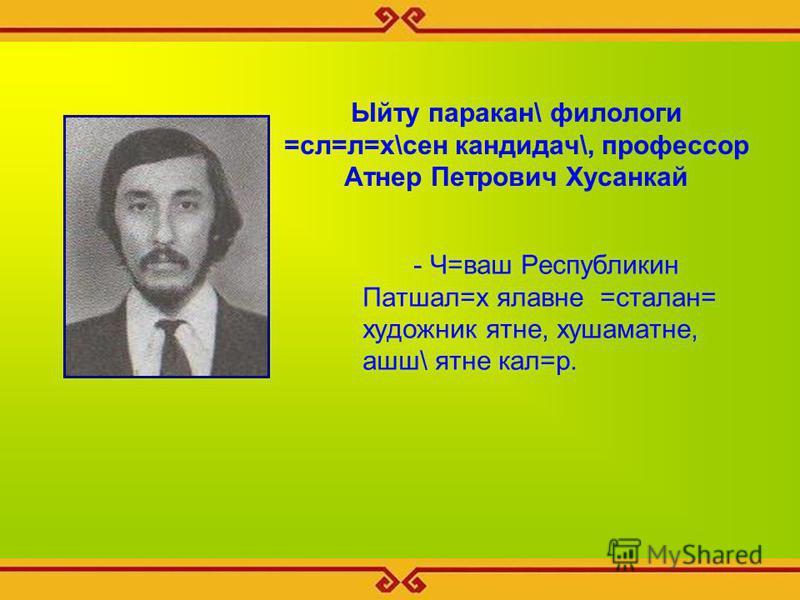 Ыйту паракан\ филологи =сл=л=х\сен кандидач\, профессор Атнер Петрович Хусанкай - Ч=ваш Республикин Патшал=х ялавне =сталан= художник ятне, хушаматне, ашш\ ятне кал=р.