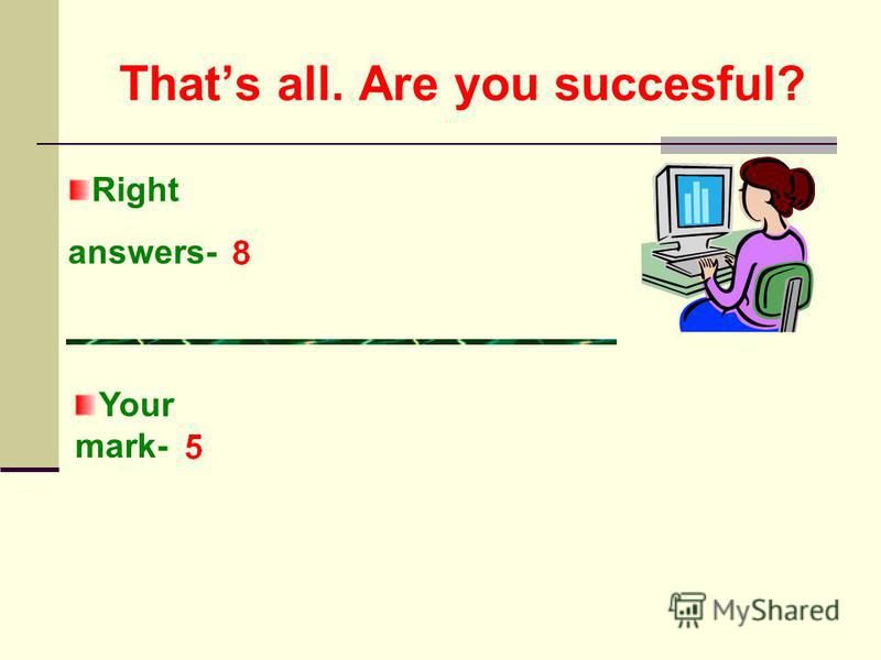 Thats all. Are you succesful? Right answers- Your mark-