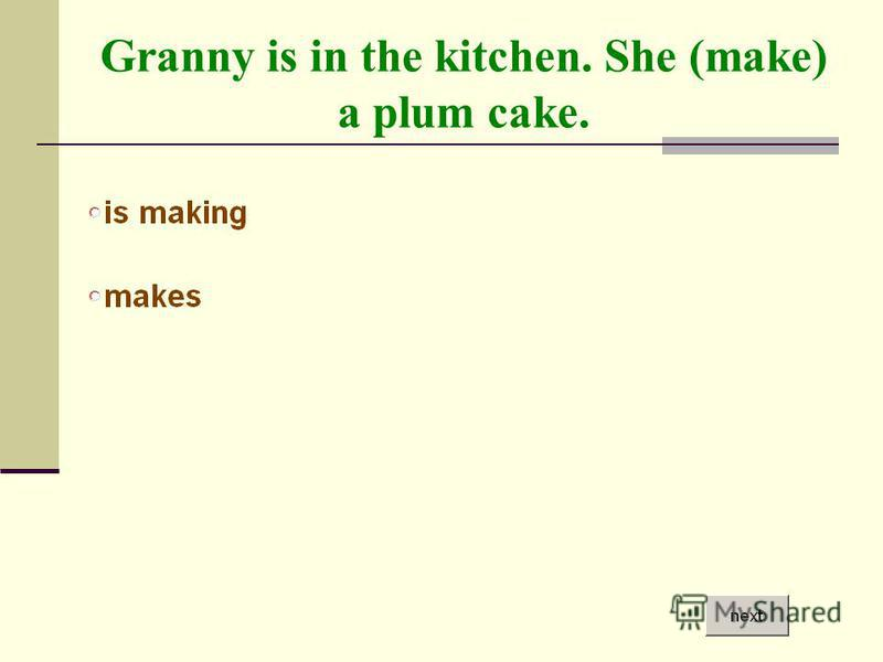 Granny is in the kitchen. She (make) a plum cake.