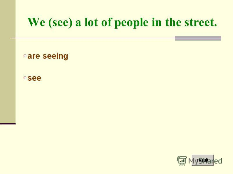 We (see) a lot of people in the street.