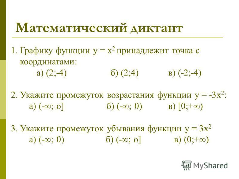 Математический диктант 1. Графику функции у = х 2 принадлежит точка с координатами: а) (2;-4) б) (2;4) в) (-2;-4) 2. Укажите промежуток возрастания функции у = -3 х 2 : а) (-; о]б) (-; 0) в) [0;+) 3. Укажите промежуток убывания функции у = 3 х 2 а) (