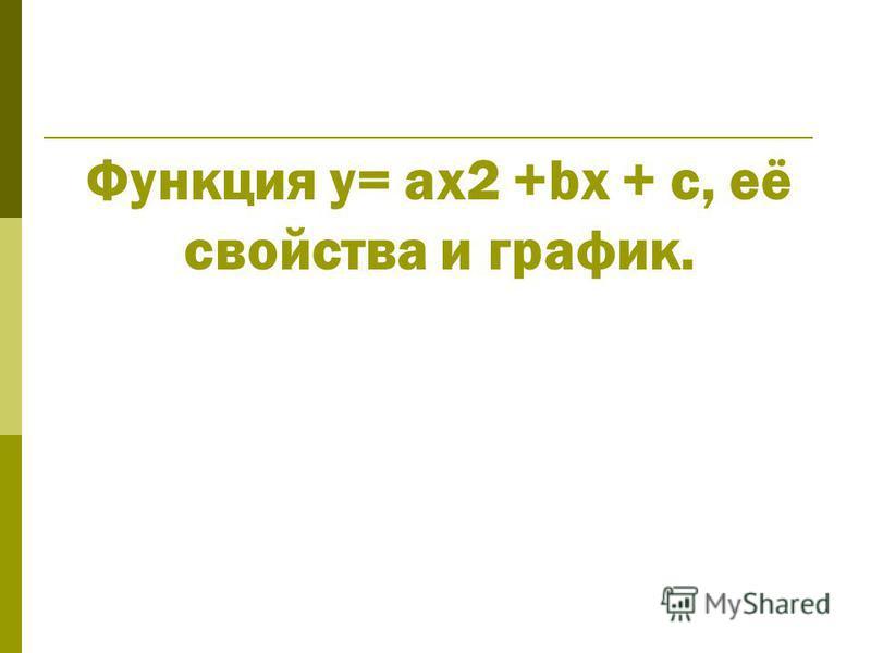 Функция y= ax2 +bx + c, её свойства и график.