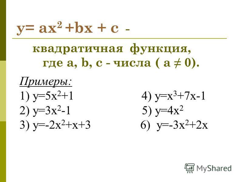 y= ax 2 +bx + c - квадратичная функция, где a, b, c - числа ( а 0). Примеры: 1) у=5 х 2 +1 4) у=x 3 +7x-1 2) у=3 х 2 -1 5) у=4 х 2 3) у=-2 х 2 +х+3 6) у=-3 х 2 +2 х