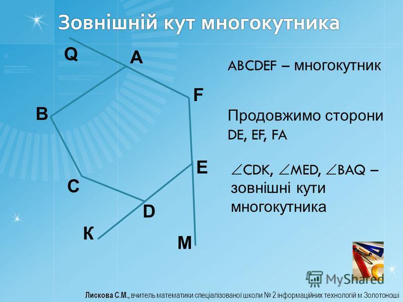 Зовнішній кут многокутника Лискова С.М., вчитель математики спеціалізованої школи 2 інформаційних технологій м.Золотоноші A B C D E F ABCDEF – многокутник К М Продовжимо сторони DE, EF, FA CDK, MED, BAQ – зовнішні кути многокутника Q
