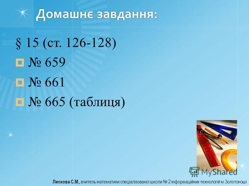 Домашнє завдання: § 15 (ст. 126-128) 659 661 665 (таблиця) Лискова С.М., вчитель математики спеціалізованої школи 2 інформаційних технологій м.Золотоноші