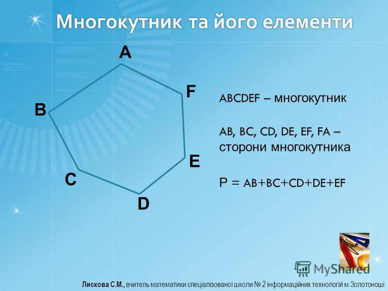 Многокутник та його елементи Лискова С.М., вчитель математики спеціалізованої школи 2 інформаційних технологій м.Золотоноші A B C D E F ABCDEF – многокутник AB, BC, CD, DE, EF, FA – сторони многокутника Р = AB+BC+CD+DE+EF