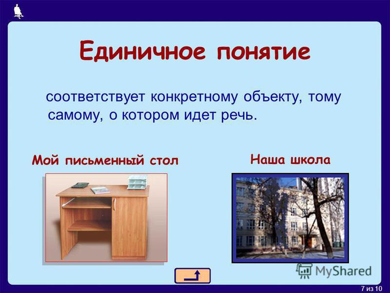 7 из 10 Единичное понятие соответствует конкретному объекту, тому самому, о котором идет речь. Мой письменный стол Наша школа