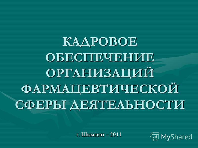 КАДРОВОЕ ОБЕСПЕЧЕНИЕ ОРГАНИЗАЦИЙ ФАРМАЦЕВТИЧЕСКОЙ СФЕРЫ ДЕЯТЕЛЬНОСТИ г. Шымкент – 2011