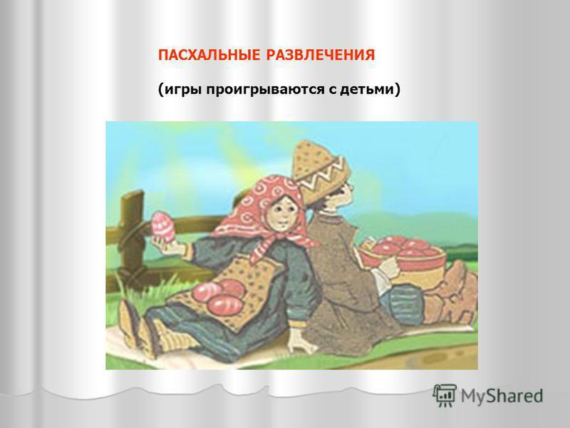 ПАСХАЛЬНЫЕ РАЗВЛЕЧЕНИЯ (игры проигрываются с детьми)