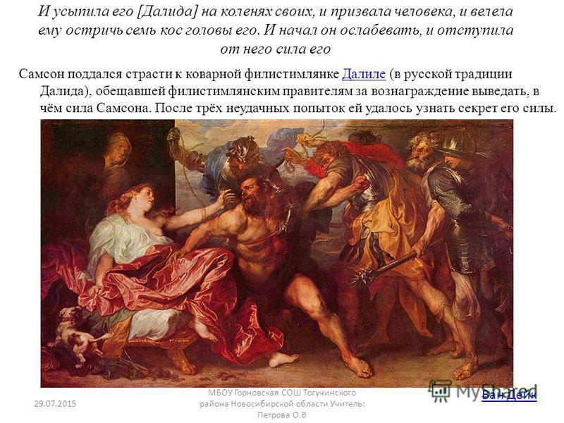 И усыпила его [Далида] на коленях своих, и призвала человека, и велела ему остричь семь кос головы его. И начал он ослабевать, и отступила от него сила его Самсон поддался страсти к коварной филистимлянке Далиле (в русской традиции Далида), обещавшей