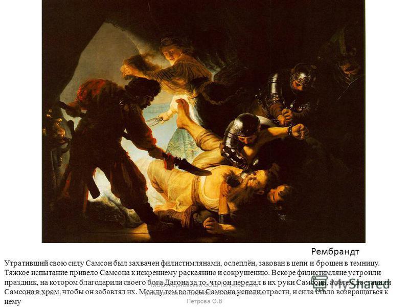 ую Утративший свою силу Самсон был захвачен филистимлянами, ослеплён, закован в цепи и брошен в темницу. Тяжкое испытание привело Самсона к искреннему раскаянию и сокрушению. Вскоре филистимляне устроили праздник, на котором благодарили своего бога Д