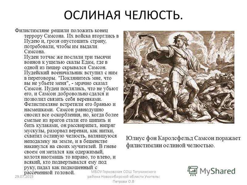ОСЛИНАЯ ЧЕЛЮСТЬ. Филистимляне решили положить конец террору Самсона. Их войска вторглись в Иудею и, грозя опустошить страну, потребовали, чтобы им выдали Самсона. Иудеи тотчас же послали три тысячи воинов к ущелью скалы Едам, где в одной из пещер скр