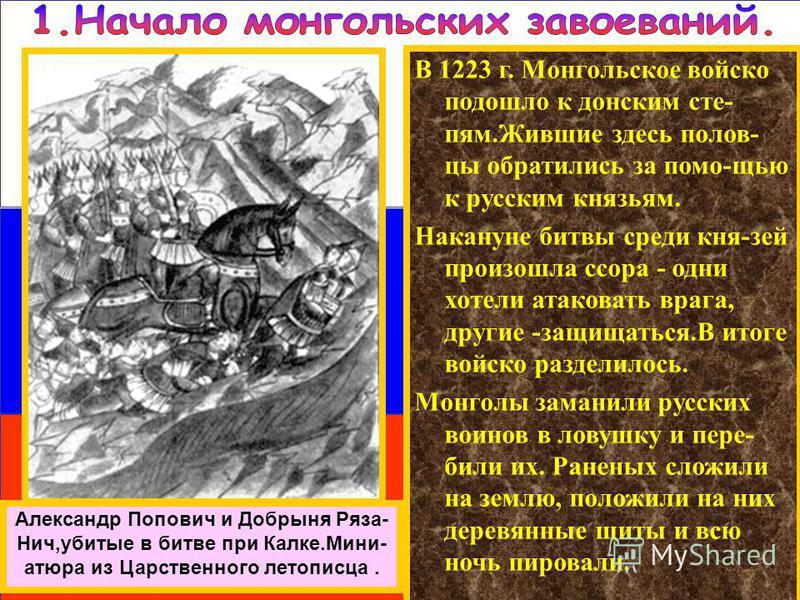 В 1223 г. Монгольское войско подошло к донским степям.Жившие здесь полов- цы обратились за помо-щью к русским князьям. Накануне битвы среди кня-зей произошла ссора - одни хотели атаковать врага, другие -защищаться.В итоге войско разделилось. Монголы