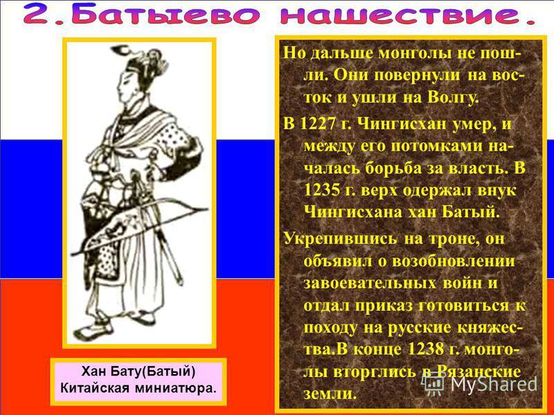 Но дальше монголы не пошли. Они повернули на вос- ток и ушли на Волгу. В 1227 г. Чингисхан умер, и между его потомками началась борьба за власть. В 1235 г. верх одержал внук Чингисхана хан Батый. Укрепившись на троне, он объявил о возобновлении завое