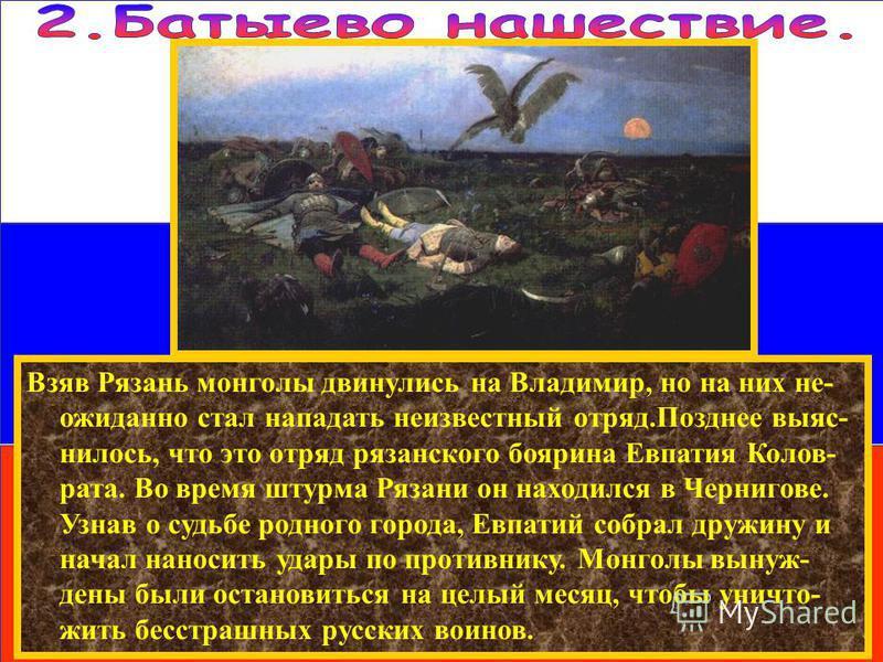 Взяв Рязань монголы двинулись на Владимир, но на них неожиданно стал нападать неизвестный отряд.Позднее выяснилось, что это отряд рязанского боярина Евпатия Колов- рата. Во время штурма Рязани он находился в Чернигове. Узнав о судьбе родного города,