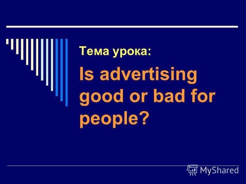 Тема урока: Is advertising good or bad for people?