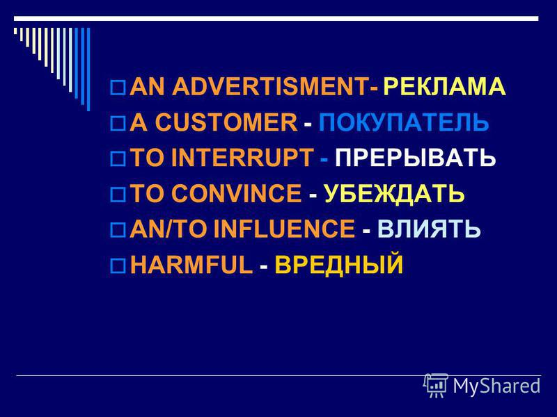 AN ADVERTISMENT- РЕКЛАМА A CUSTOMER - ПОКУПАТЕЛЬ TO INTERRUPT - ПРЕРЫВАТЬ TO CONVINCE - УБЕЖДАТЬ AN/TO INFLUENCE - ВЛИЯТЬ HARMFUL - ВРЕДНЫЙ