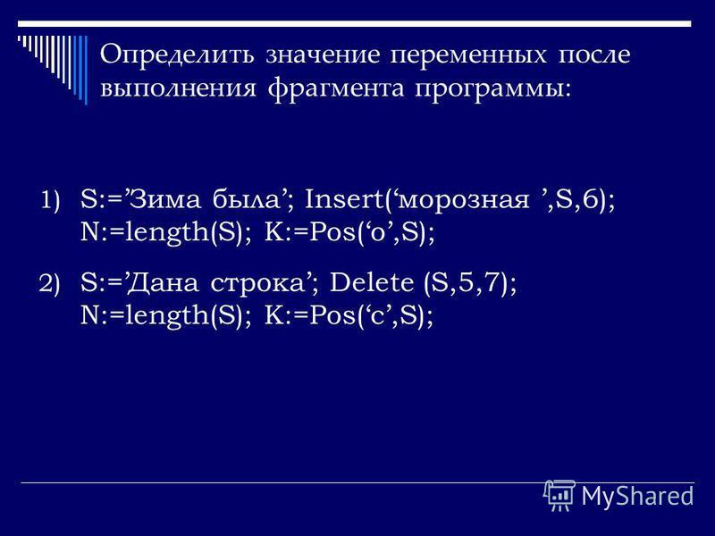 Определить значение переменных после выполнения фрагмента программы: 1) S:=Зима была; Insert(морозная,S,6); N:=length(S); K:=Pos(о,S); 2) S:=Дана строка; Delete (S,5,7); N:=length(S); K:=Pos(с,S);