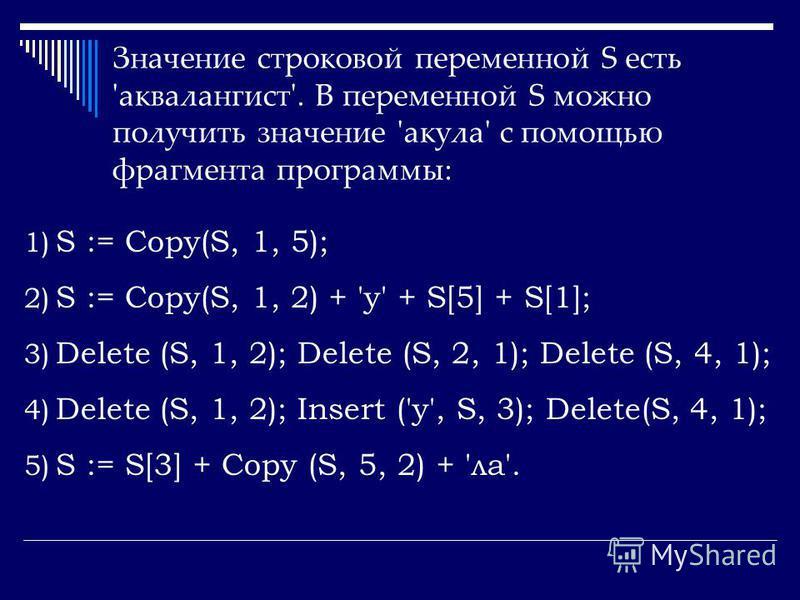 Значение строковой переменной S есть 'аквалангист'. В переменной S можно получить значение 'акула' с помощью фрагмента программы: 1) S := Copy(S, 1, 5); 2) S := Copy(S, 1, 2) + 'у' + S[5] + S[1]; 3) Delete (S, 1, 2); Delete (S, 2, 1); Delete (S, 4, 1