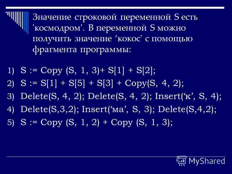Значение строковой переменной S есть 'космодром'. В переменной S можно получить значение кокос' с помощью фрагмента программы: 1) S := Copy (S, 1, 3)+ S[1] + S[2]; 2) S := S[1] + S[5] + S[3] + Copy(S, 4, 2); 3) Delete(S, 4, 2); Delete(S, 4, 2); Inser