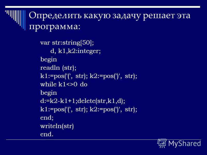 Определить какую задачу решает эта программа: var str:string[50]; d, k1,k2:integer; begin readln (str); k1:=pos('(', str); k2:=pos(')', str); while k1<>0 do begin d:=k2-k1+1;delete(str,k1,d); k1:=pos('(', str); k2:=pos(')', str); end; writeln(str) en