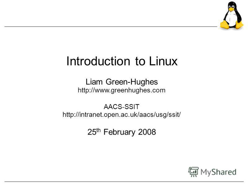 Introduction to Linux Liam Green-Hughes http://www.greenhughes.com AACS-SSIT http://intranet.open.ac.uk/aacs/usg/ssit/ 25 th February 2008