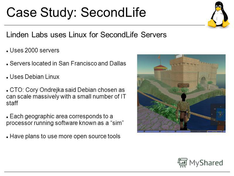 Case Study: SecondLife Linden Labs uses Linux for SecondLife Servers Uses 2000 servers Servers located in San Francisco and Dallas Uses Debian Linux CTO: Cory Ondrejka said Debian chosen as can scale massively with a small number of IT staff Each geo